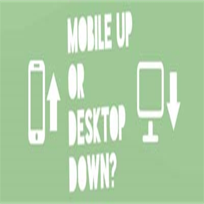 Mobile Up or Desktop Down